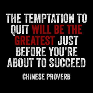 The temptation to quit will be the greatest just before you're about to succeed.