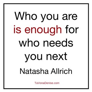 Who you are is enough for who needs you next.
