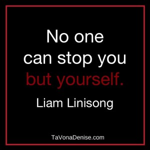 No one can stop you but yourself.